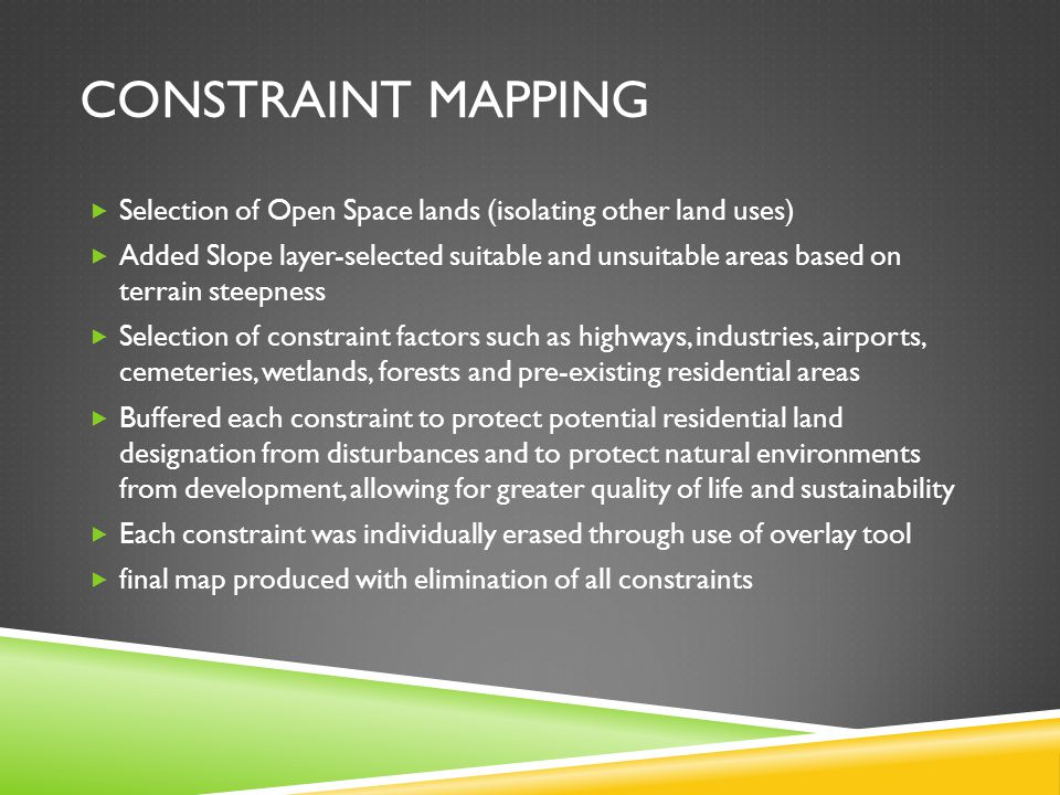CONSTRAINT MAPPING Selection of Open Space lands (isolating other land uses) Added Slope layer-selected suitable and unsuitable areas based on terrain