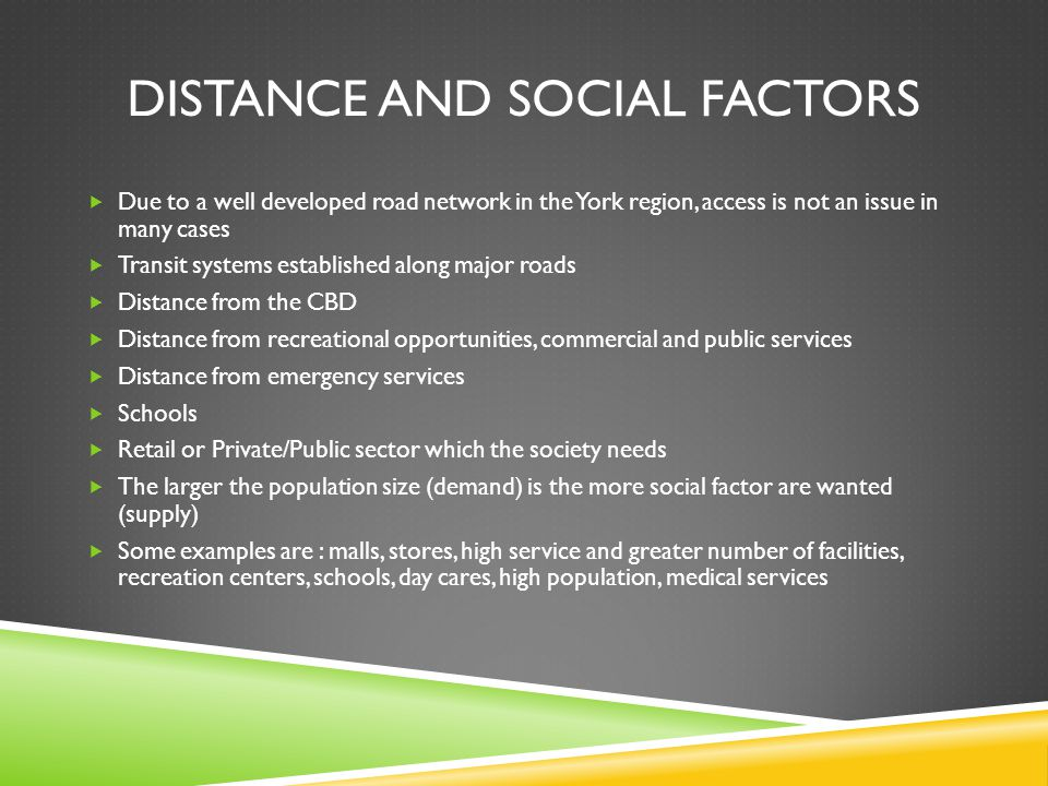 DISTANCE AND SOCIAL FACTORS Due to a well developed road network in the York region, access is not an issue in many cases Transit systems established along major roads Distance from the CBD Distance from recreational opportunities, commercial and public services Distance from emergency services Schools Retail or Private/Public sector which the society needs The larger the population size (demand) is the more social factor are wanted (supply) Some examples are : malls, stores, high service and greater number of facilities, recreation centers, schools, day cares, high population, medical services