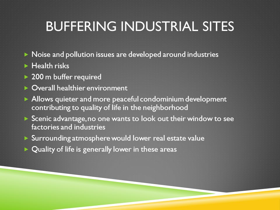 BUFFERING INDUSTRIAL SITES Noise and pollution issues are developed around industries Health risks 200 m buffer required Overall healthier environment Allows quieter and more peaceful condominium development contributing to quality of life in the neighborhood Scenic advantage, no one wants to look out their window to see factories and industries Surrounding atmosphere would lower real estate value Quality of life is generally lower in these areas