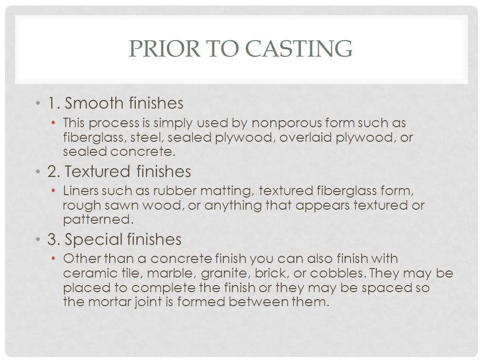 PRIOR TO CASTING 1. Smooth finishes This process is simply used by nonporous form such as fiberglass, steel, sealed plywood, overlaid plywood, or seal