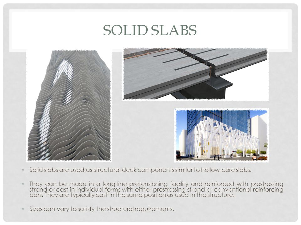 SOLID SLABS Solid slabs are used as structural deck components similar to hollow-core slabs. They can be made in a long-line pretensioning facility an