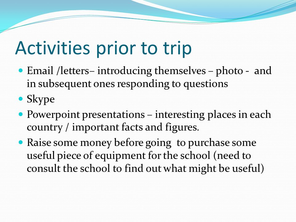 Activities prior to trip Email /letters– introducing themselves – photo - and in subsequent ones responding to questions Skype Powerpoint presentations – interesting places in each country / important facts and figures.