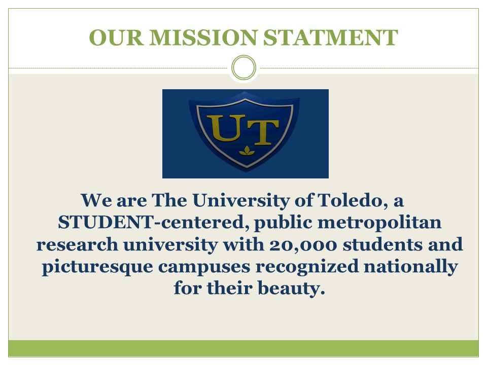 OUR MISSION STATMENT We are The University of Toledo, a STUDENT-centered, public metropolitan research university with 20,000 students and picturesque campuses recognized nationally for their beauty.