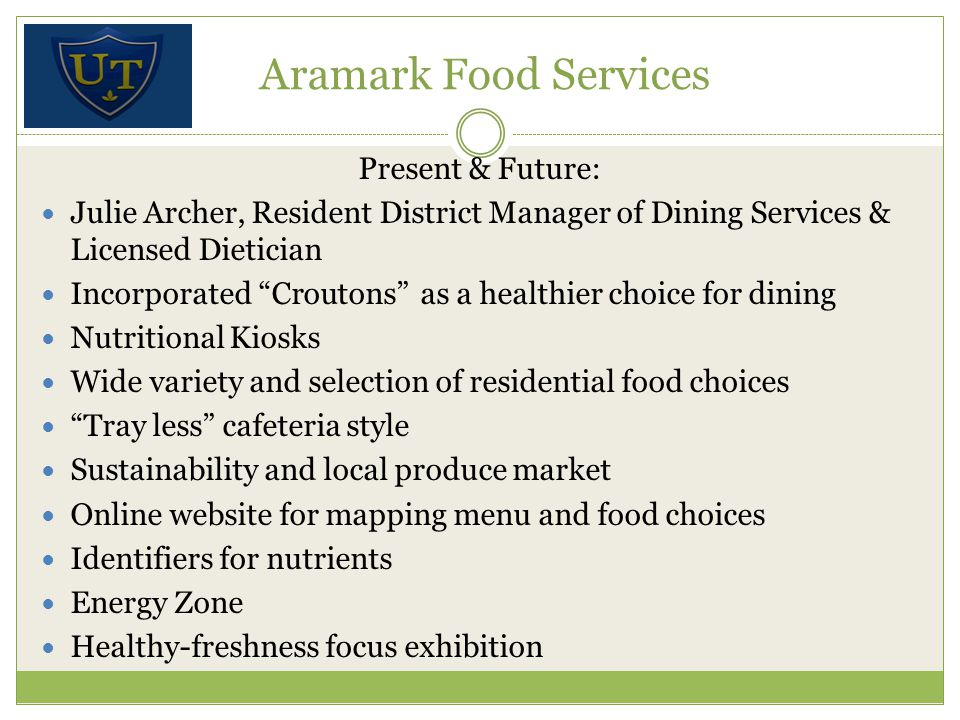 Present & Future: Julie Archer, Resident District Manager of Dining Services & Licensed Dietician Incorporated Croutons as a healthier choice for dining Nutritional Kiosks Wide variety and selection of residential food choices Tray less cafeteria style Sustainability and local produce market Online website for mapping menu and food choices Identifiers for nutrients Energy Zone Healthy-freshness focus exhibition Aramark Food Services