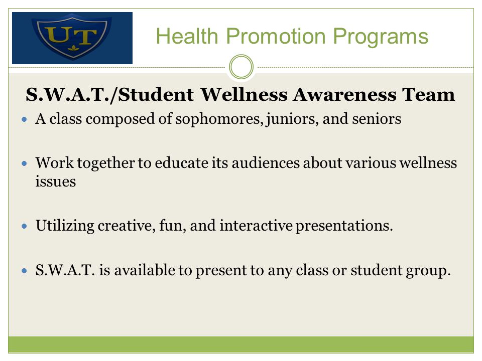 Health Promotion Programs S.W.A.T./Student Wellness Awareness Team A class composed of sophomores, juniors, and seniors Work together to educate its audiences about various wellness issues Utilizing creative, fun, and interactive presentations.