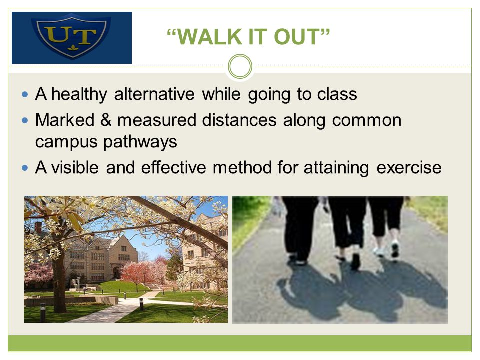WALK IT OUT A healthy alternative while going to class Marked & measured distances along common campus pathways A visible and effective method for attaining exercise