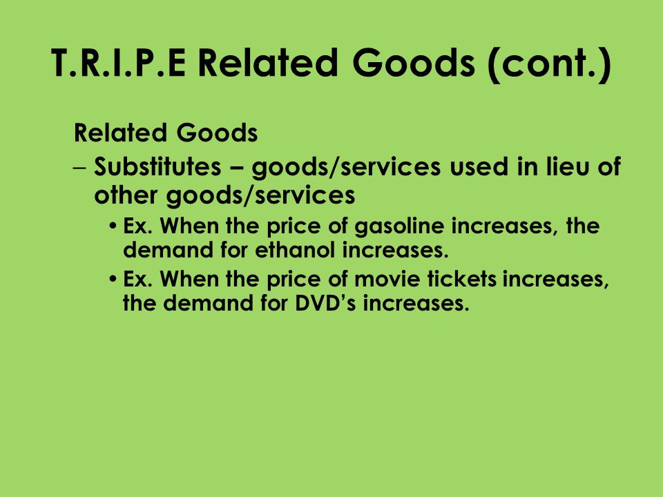T.R.I.P.E Related Goods (cont.) Related Goods – Substitutes – goods/services used in lieu of other goods/services Ex. When the price of gasoline incre