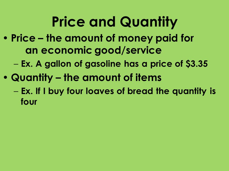 Price and Quantity Price – the amount of money paid for an economic good/service – Ex. A gallon of gasoline has a price of $3.35 Quantity – the amount