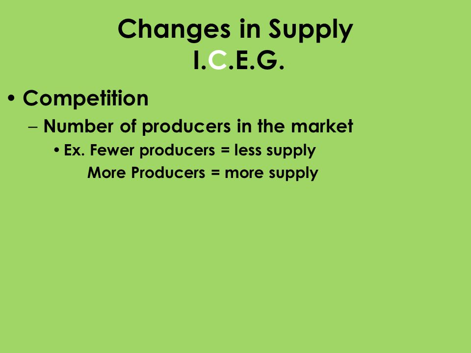 Changes in Supply I.C.E.G. Competition – Number of producers in the market Ex. Fewer producers = less supply More Producers = more supply