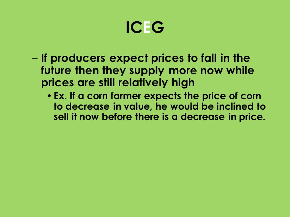 ICEG – If producers expect prices to fall in the future then they supply more now while prices are still relatively high Ex. If a corn farmer expects
