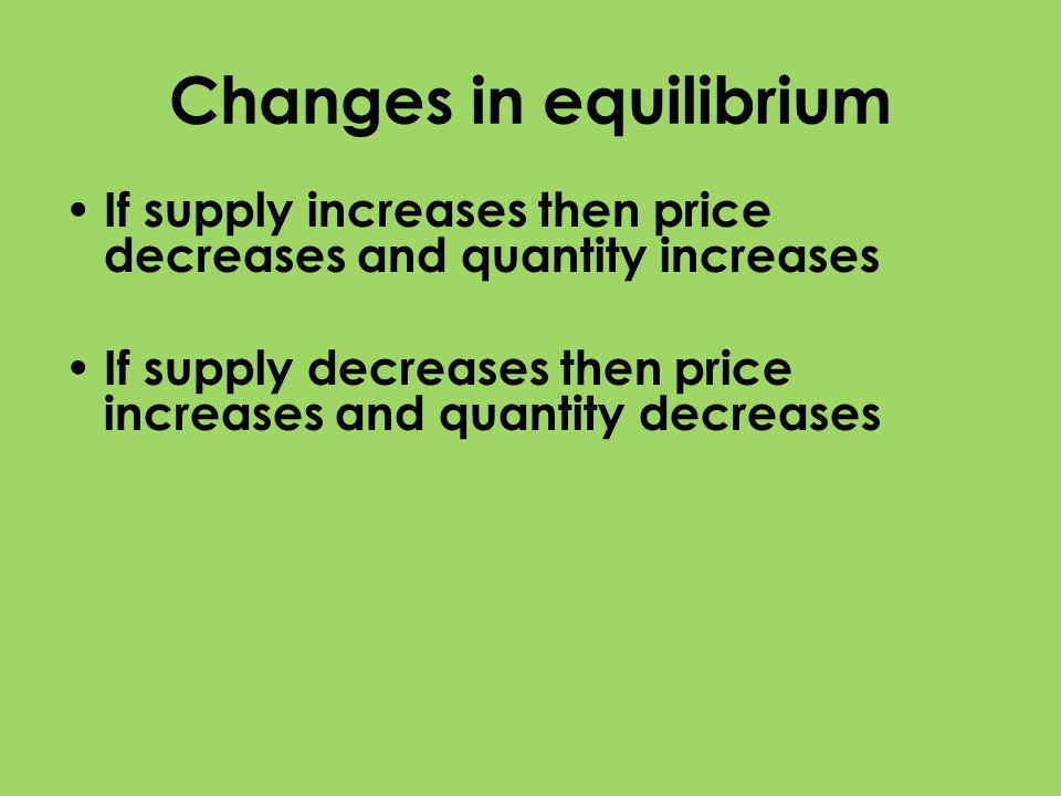 Changes in equilibrium If supply increases then price decreases and quantity increases If supply decreases then price increases and quantity decreases