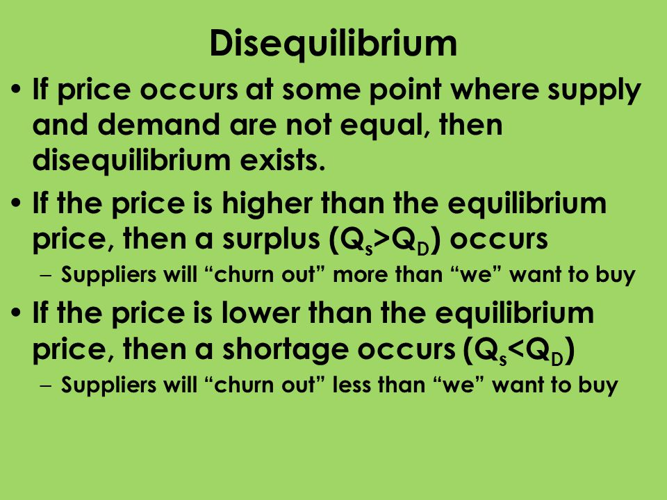 Disequilibrium If price occurs at some point where supply and demand are not equal, then disequilibrium exists. If the price is higher than the equili