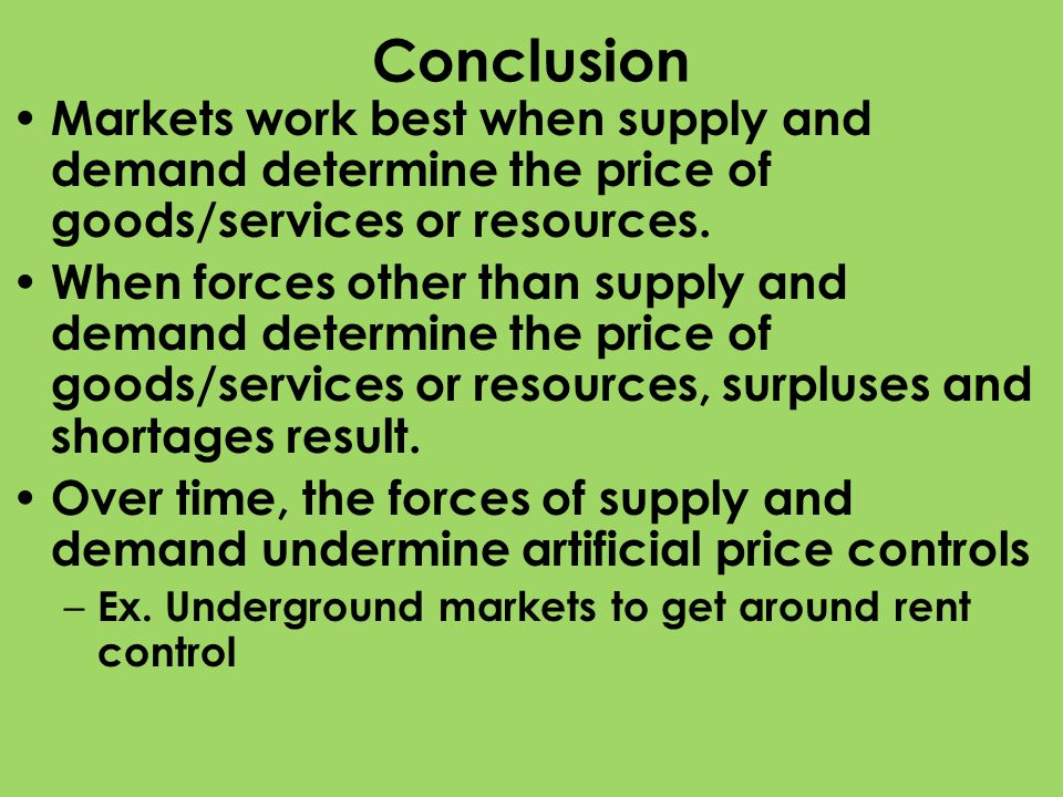 Conclusion Markets work best when supply and demand determine the price of goods/services or resources. When forces other than supply and demand deter