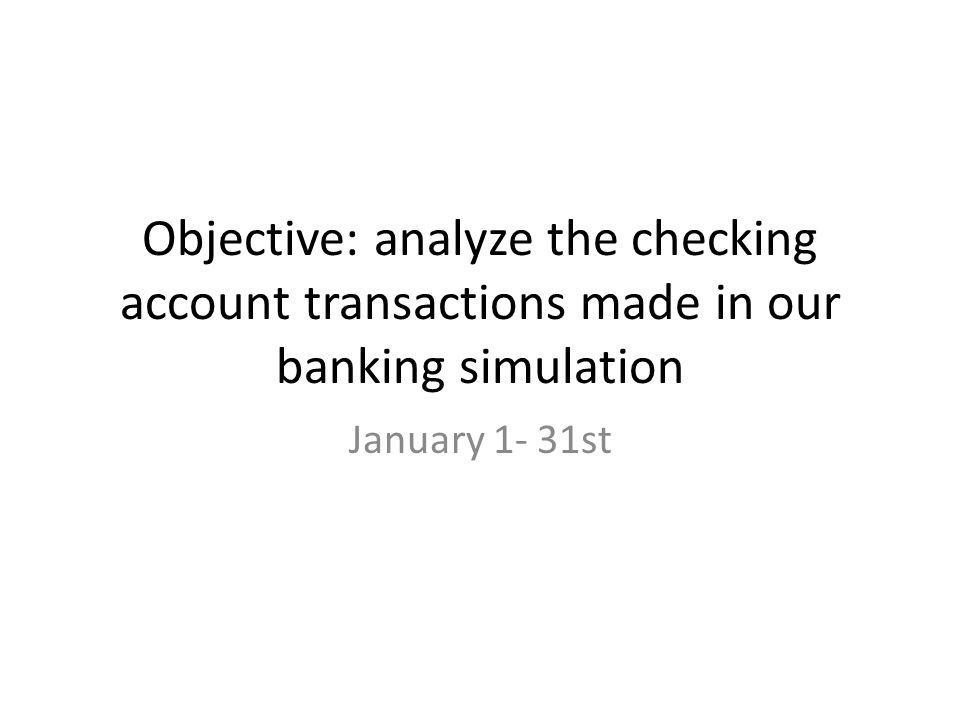 Objective: analyze the checking account transactions made in our banking simulation January 1- 31st