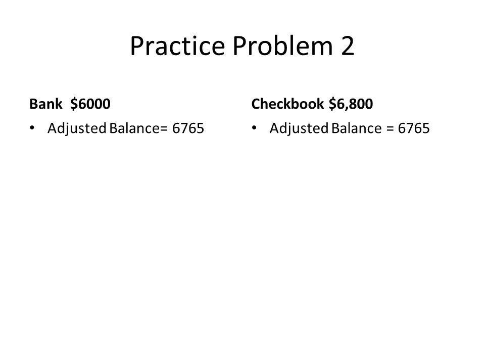 Practice Problem 2 Bank $6000 Adjusted Balance= 6765 Checkbook $6,800 Adjusted Balance = 6765