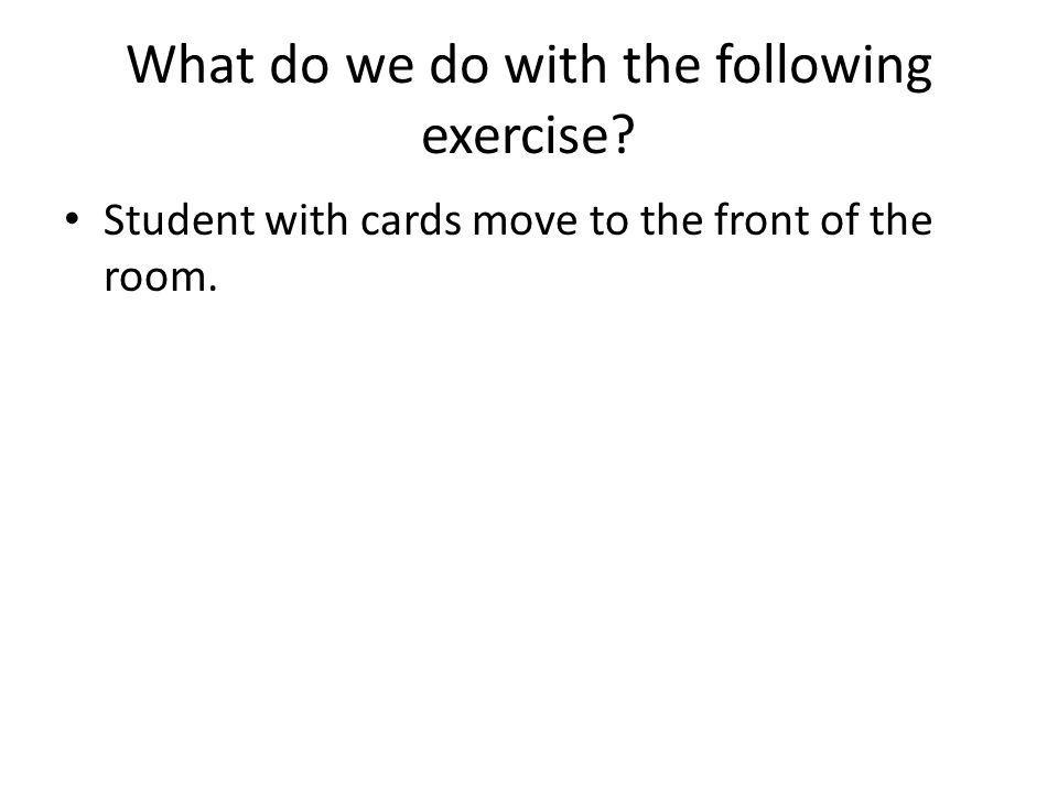 What do we do with the following exercise Student with cards move to the front of the room.