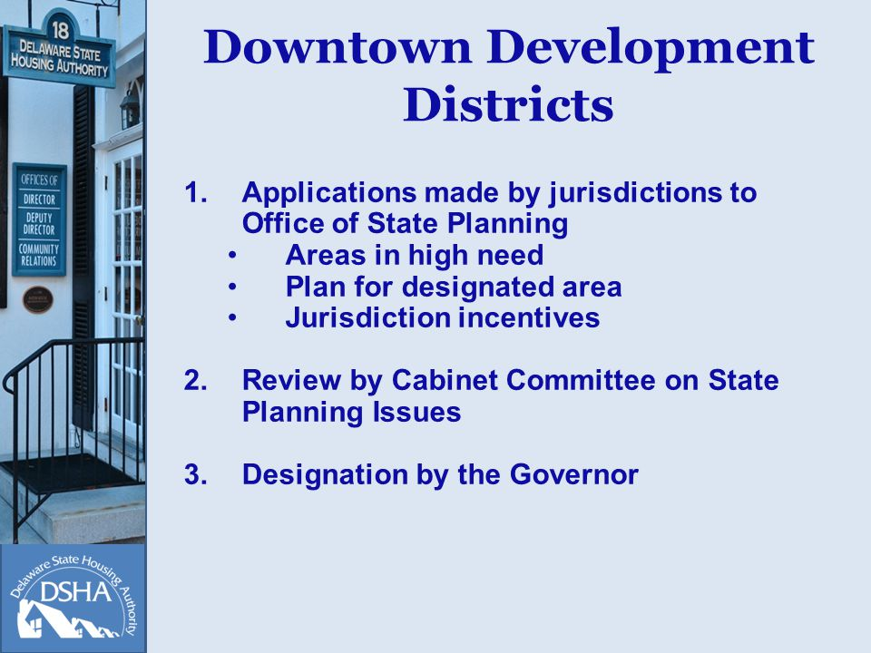 Downtown Development Districts 1.Applications made by jurisdictions to Office of State Planning Areas in high need Plan for designated area Jurisdiction incentives 2.Review by Cabinet Committee on State Planning Issues 3.Designation by the Governor