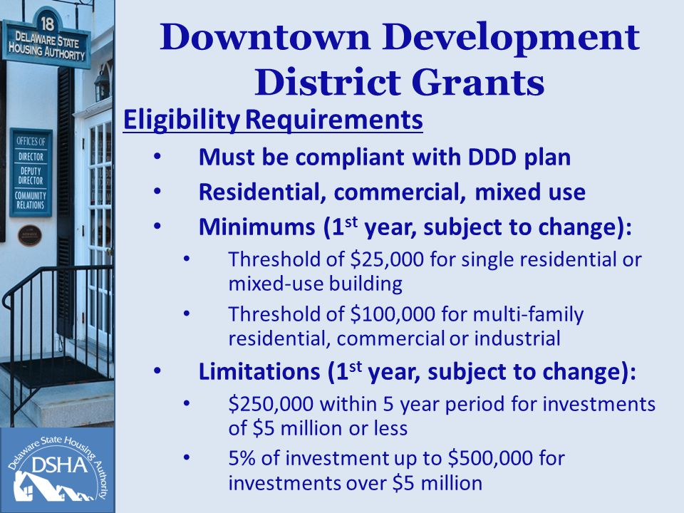 Downtown Development District Grants Eligibility Requirements Must be compliant with DDD plan Residential, commercial, mixed use Minimums (1 st year, subject to change): Threshold of $25,000 for single residential or mixed-use building Threshold of $100,000 for multi-family residential, commercial or industrial Limitations (1 st year, subject to change): $250,000 within 5 year period for investments of $5 million or less 5% of investment up to $500,000 for investments over $5 million