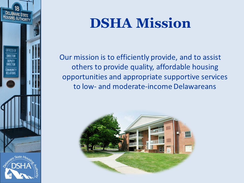 DSHA Mission Our mission is to efficiently provide, and to assist others to provide quality, affordable housing opportunities and appropriate supportive services to low- and moderate-income Delawareans