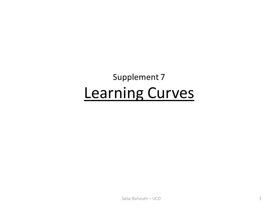 Supplement 7 Learning Curves 1Saba Bahouth – UCO