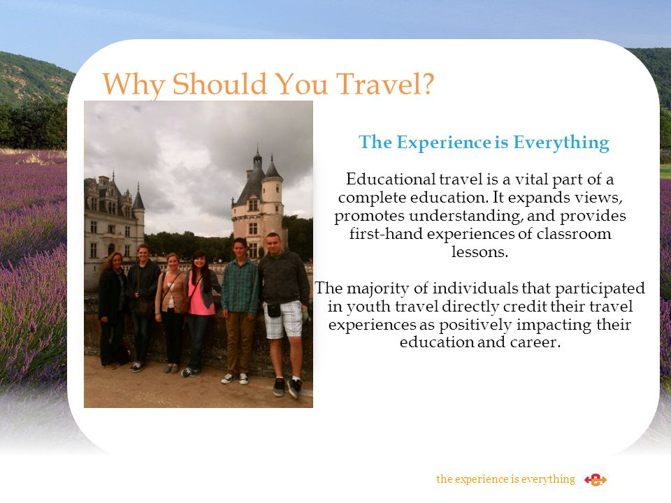 The Experience is Everything Educational travel is a vital part of a complete education. It expands views, promotes understanding, and provides first-
