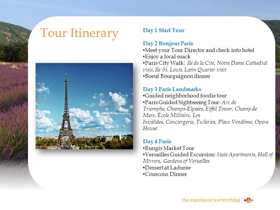 Tour Itinerary the experience is everything Day 1 Start Tour Day 2 Bonjour Paris Meet your Tour Director and check into hotel Enjoy a local snack Pari