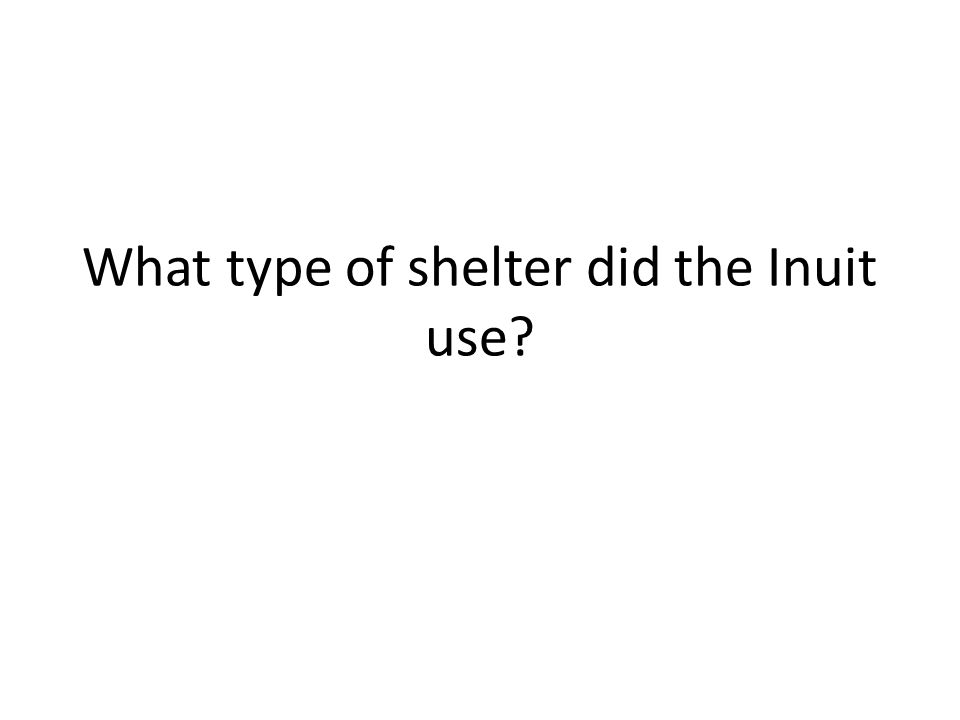 What type of shelter did the Inuit use?