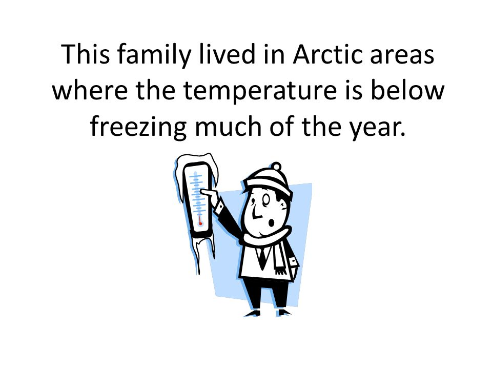 This family lived in Arctic areas where the temperature is below freezing much of the year.