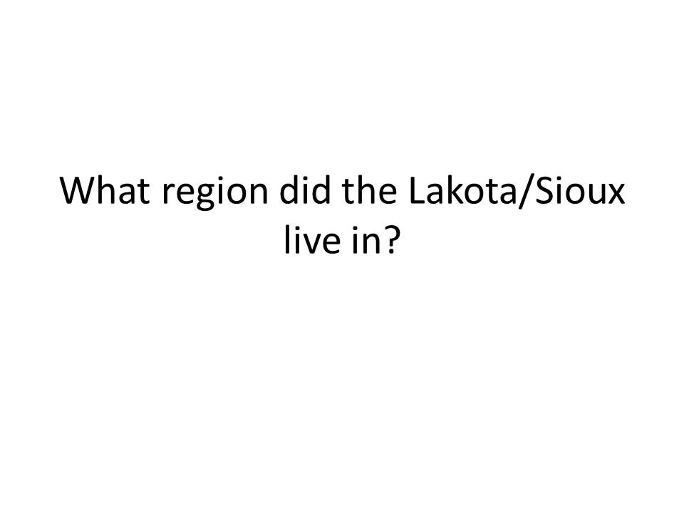 What region did the Lakota/Sioux live in?