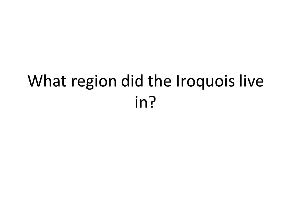 What region did the Iroquois live in?