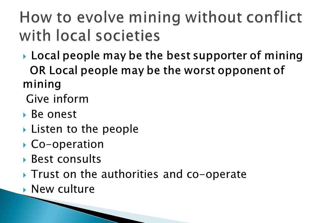 Local people may be the best supporter of mining OR Local people may be the worst opponent of mining Give inform Be onest Listen to the people Co-operation Best consults Trust on the authorities and co-operate New culture