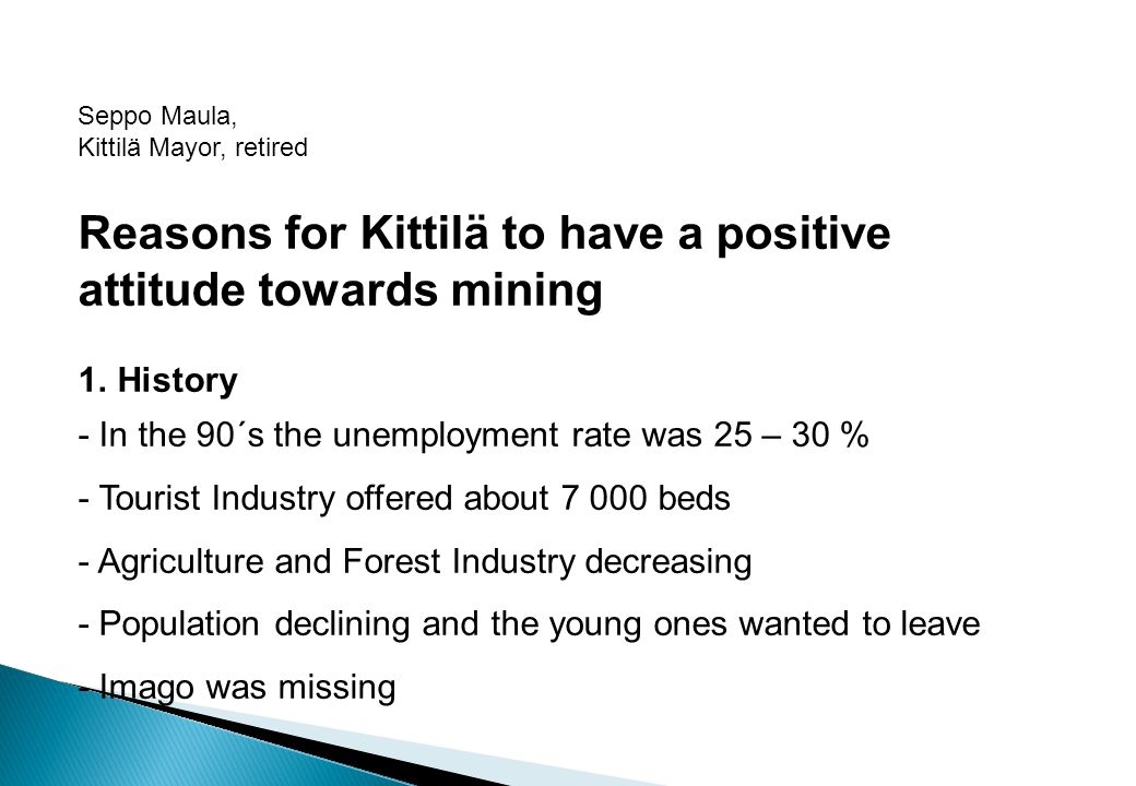 Seppo Maula, Kittilä Mayor, retired Reasons for Kittilä to have a positive attitude towards mining 1. History - In the 90´s the unemployment rate was