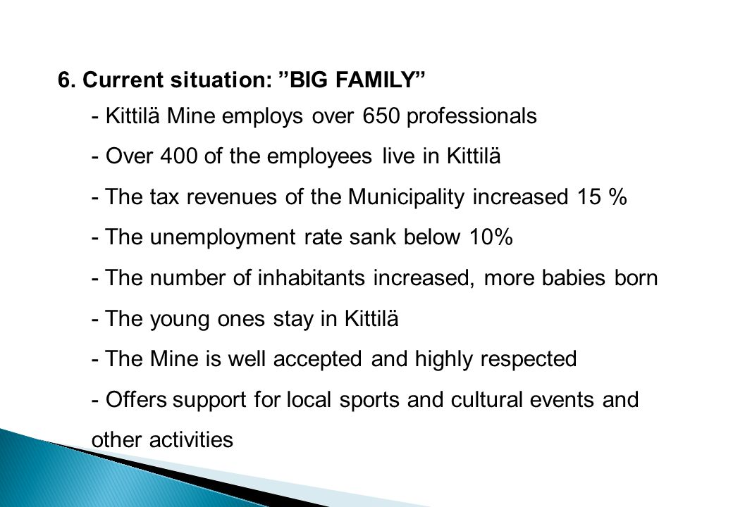 6. Current situation: BIG FAMILY - Kittilä Mine employs over 650 professionals - Over 400 of the employees live in Kittilä - The tax revenues of the M