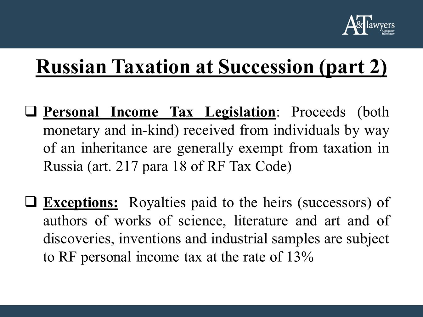 Russian Taxation at Succession (part 2) Personal Income Tax Legislation: Proceeds (both monetary and in-kind) received from individuals by way of an inheritance are generally exempt from taxation in Russia (art.