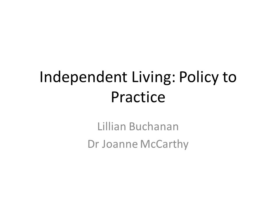 Independent Living: Policy to Practice Lillian Buchanan Dr Joanne McCarthy