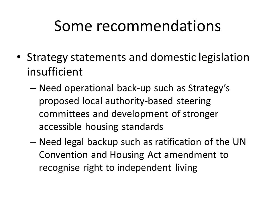 Some recommendations Strategy statements and domestic legislation insufficient – Need operational back-up such as Strategys proposed local authority-based steering committees and development of stronger accessible housing standards – Need legal backup such as ratification of the UN Convention and Housing Act amendment to recognise right to independent living