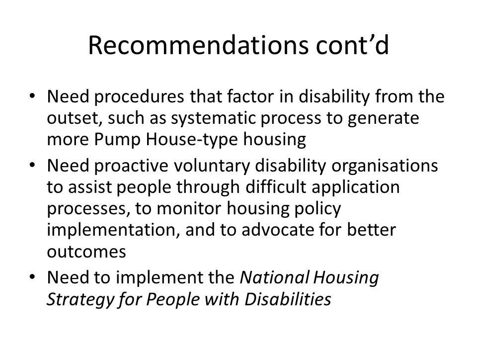 Recommendations contd Need procedures that factor in disability from the outset, such as systematic process to generate more Pump House-type housing Need proactive voluntary disability organisations to assist people through difficult application processes, to monitor housing policy implementation, and to advocate for better outcomes Need to implement the National Housing Strategy for People with Disabilities