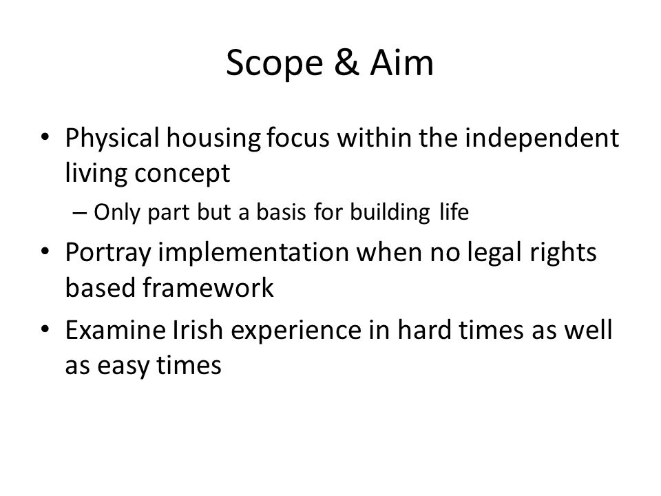 Scope & Aim Physical housing focus within the independent living concept – Only part but a basis for building life Portray implementation when no lega