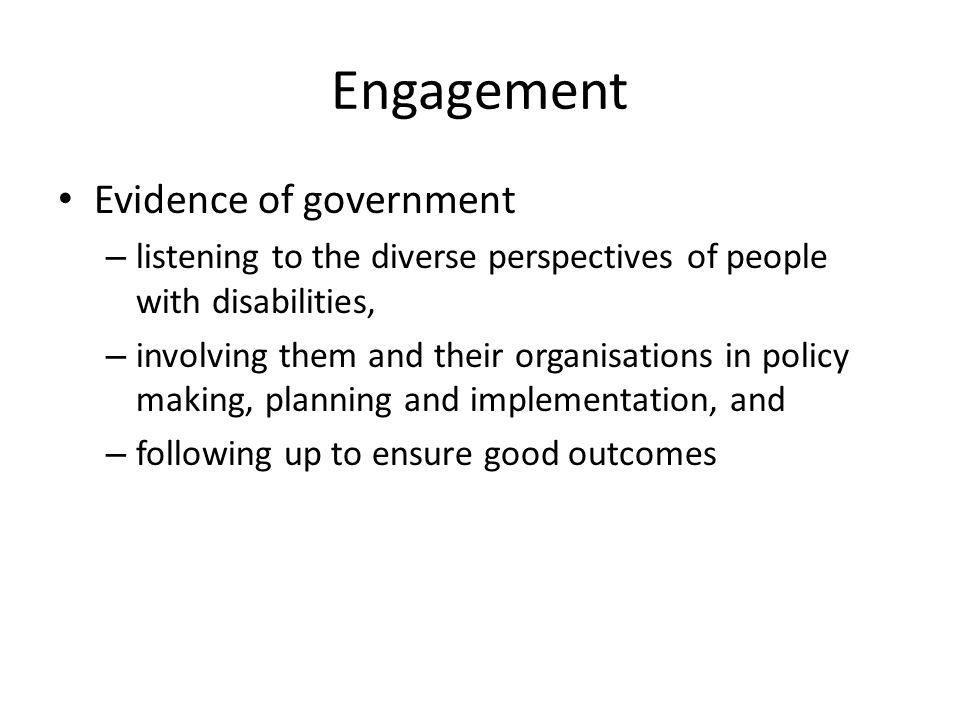 Engagement Evidence of government – listening to the diverse perspectives of people with disabilities, – involving them and their organisations in pol