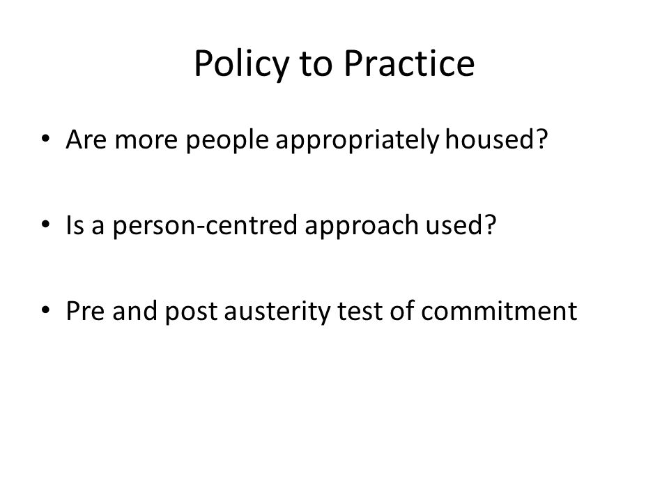 Policy to Practice Are more people appropriately housed? Is a person-centred approach used? Pre and post austerity test of commitment