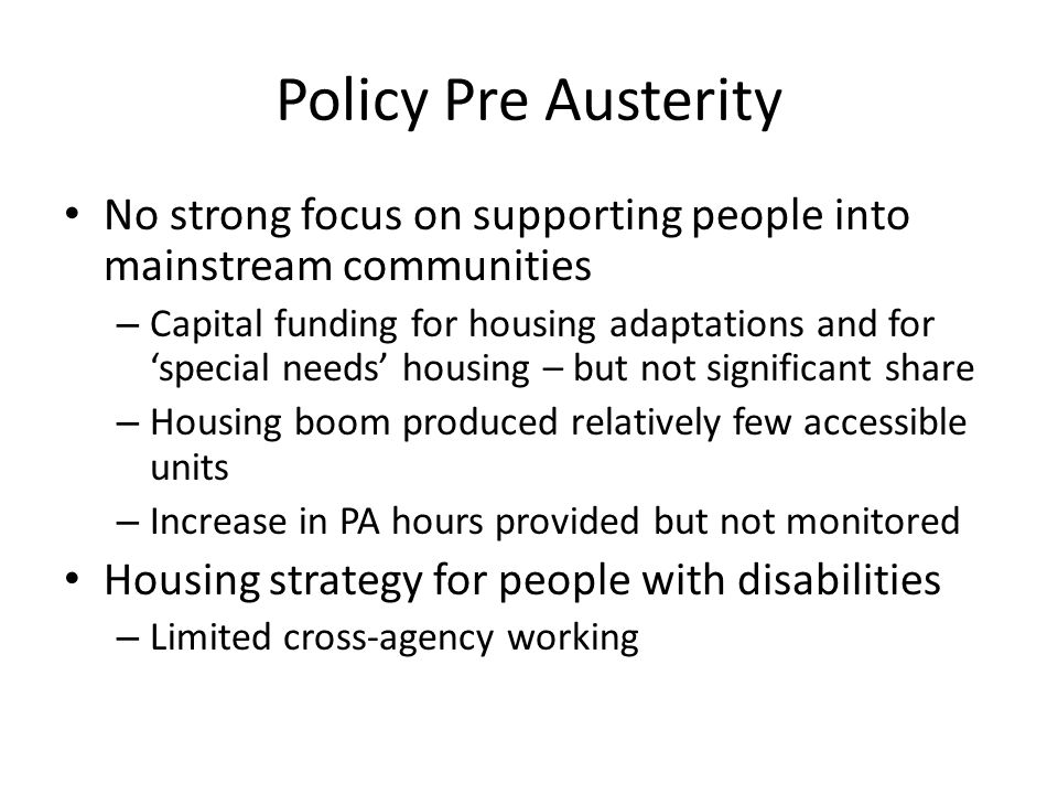 Policy Pre Austerity No strong focus on supporting people into mainstream communities – Capital funding for housing adaptations and for special needs