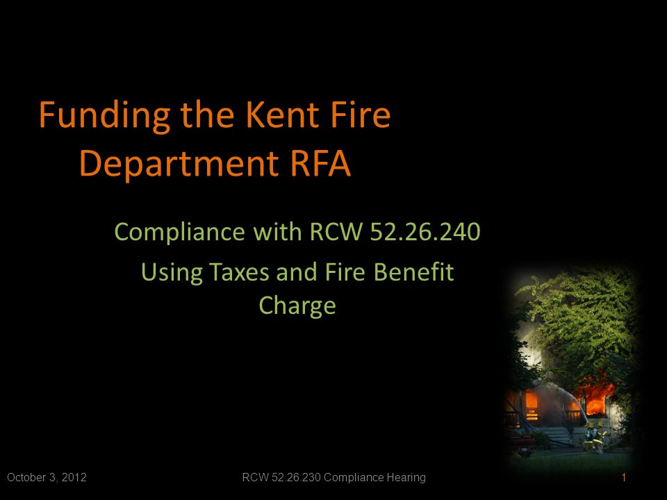 Funding the Kent Fire Department RFA Compliance with RCW 52.26.240 Using Taxes and Fire Benefit Charge October 3, 2012RCW 52.26.230 Compliance Hearing