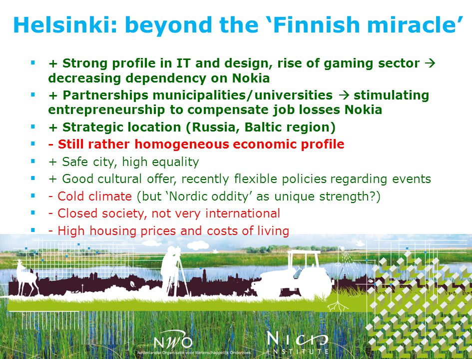+ Strong profile in IT and design, rise of gaming sector decreasing dependency on Nokia + Partnerships municipalities/universities stimulating entrepreneurship to compensate job losses Nokia + Strategic location (Russia, Baltic region) - Still rather homogeneous economic profile + Safe city, high equality + Good cultural offer, recently flexible policies regarding events - Cold climate (but Nordic oddity as unique strength ) - Closed society, not very international - High housing prices and costs of living Helsinki: beyond the Finnish miracle
