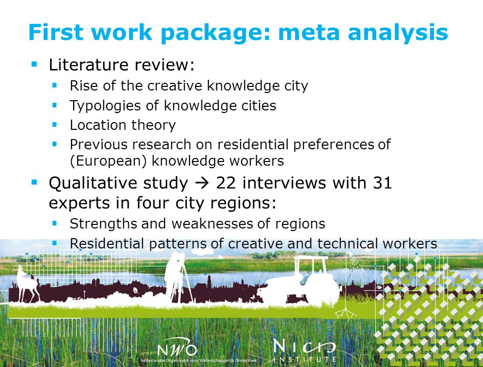 Literature review: Rise of the creative knowledge city Typologies of knowledge cities Location theory Previous research on residential preferences of (European) knowledge workers Qualitative study 22 interviews with 31 experts in four city regions: Strengths and weaknesses of regions Residential patterns of creative and technical workers First work package: meta analysis