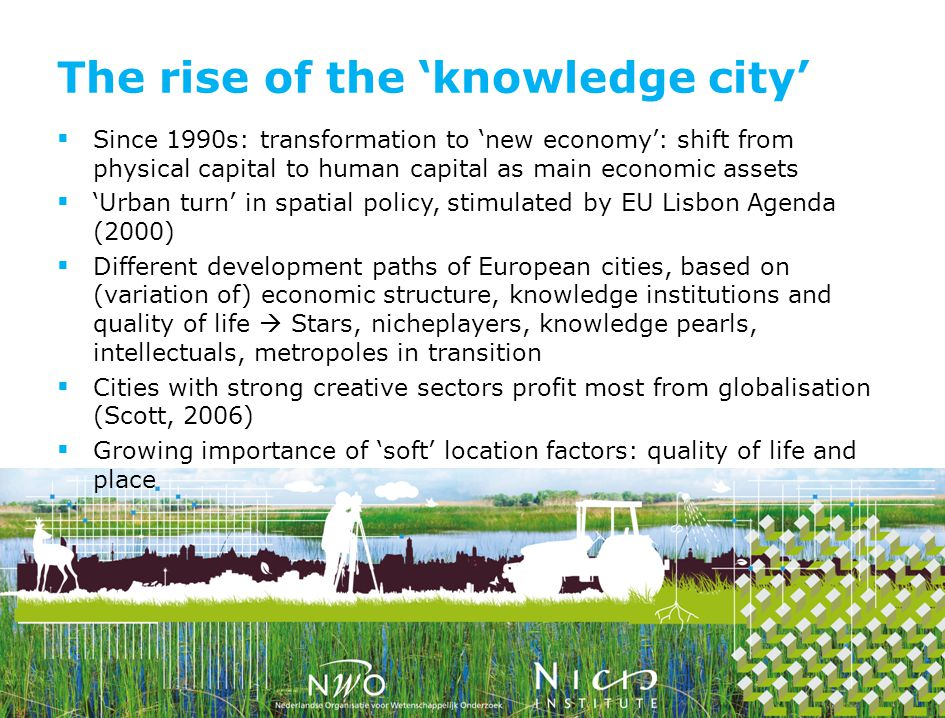 The rise of the knowledge city Since 1990s: transformation to new economy: shift from physical capital to human capital as main economic assets Urban turn in spatial policy, stimulated by EU Lisbon Agenda (2000) Different development paths of European cities, based on (variation of) economic structure, knowledge institutions and quality of life Stars, nicheplayers, knowledge pearls, intellectuals, metropoles in transition Cities with strong creative sectors profit most from globalisation (Scott, 2006) Growing importance of soft location factors: quality of life and place