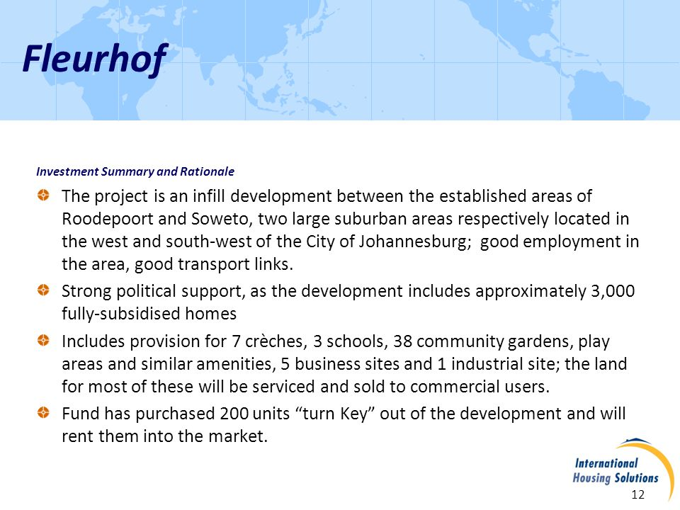 Fleurhof 12 Investment Summary and Rationale The project is an infill development between the established areas of Roodepoort and Soweto, two large suburban areas respectively located in the west and south-west of the City of Johannesburg; good employment in the area, good transport links.