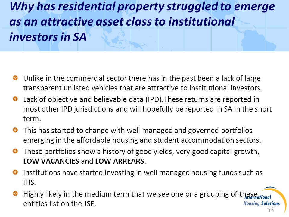 Why has residential property struggled to emerge as an attractive asset class to institutional investors in SA 14 Unlike in the commercial sector there has in the past been a lack of large transparent unlisted vehicles that are attractive to institutional investors.