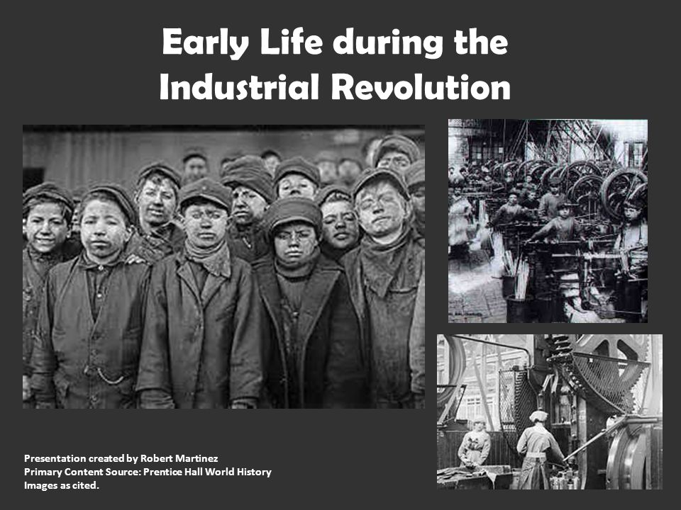 Early Life during the Industrial Revolution Presentation created by Robert Martinez Primary Content Source: Prentice Hall World History Images as cite