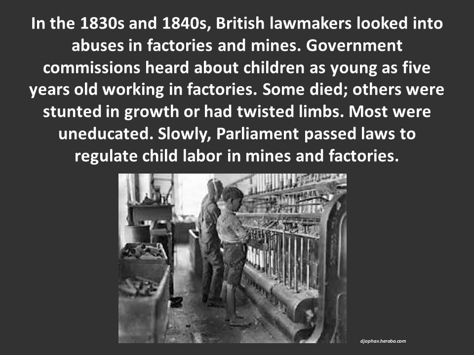 In the 1830s and 1840s, British lawmakers looked into abuses in factories and mines. Government commissions heard about children as young as five year