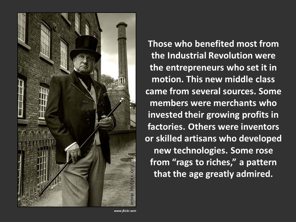 Those who benefited most from the Industrial Revolution were the entrepreneurs who set it in motion. This new middle class came from several sources.